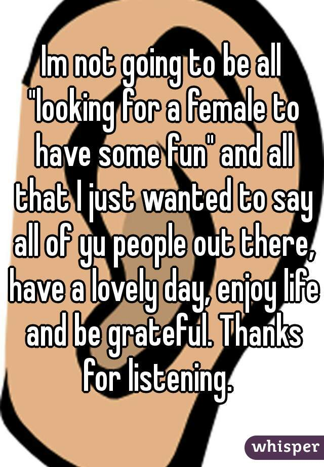 """Im not going to be all """"looking for a female to have some fun"""" and all that I just wanted to say all of yu people out there, have a lovely day, enjoy life and be grateful. Thanks for listening."""