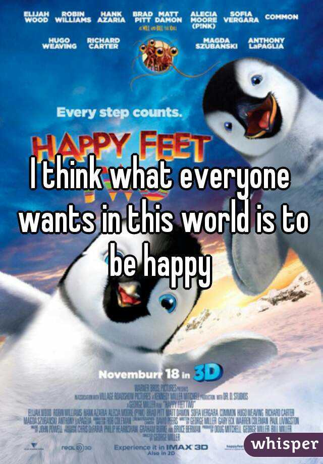 I think what everyone wants in this world is to be happy