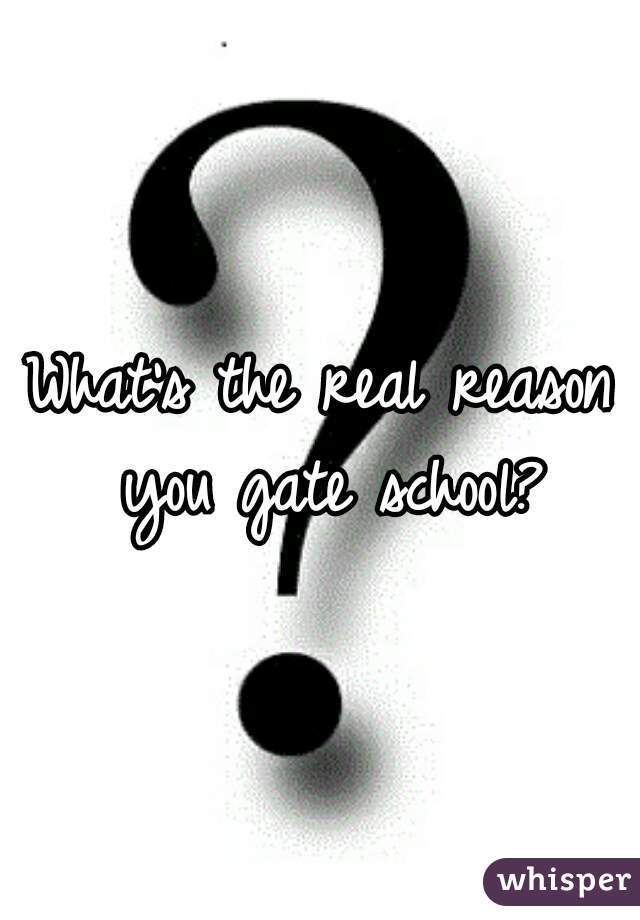 What's the real reason you gate school?