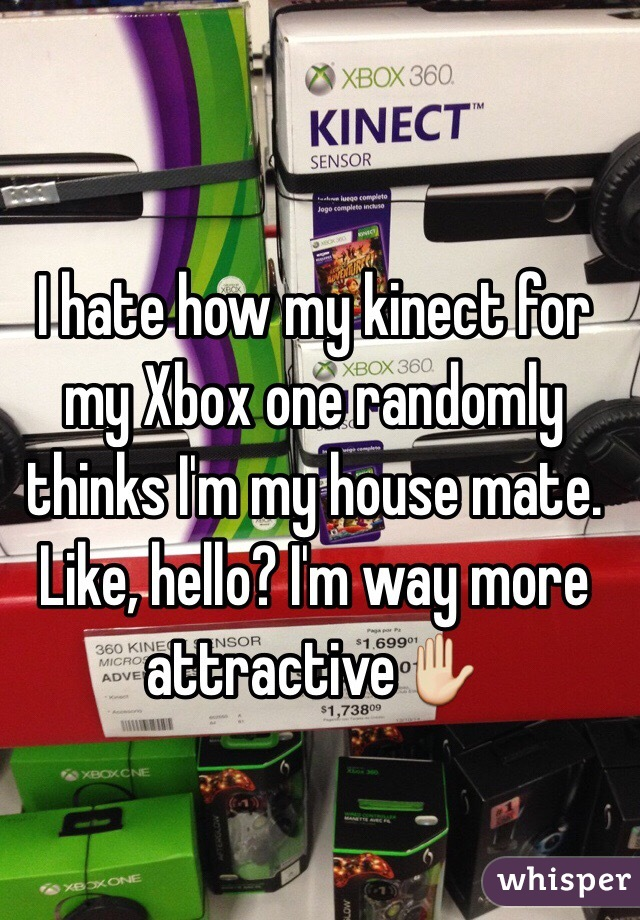 I hate how my kinect for my Xbox one randomly thinks I'm my house mate. Like, hello? I'm way more attractive✋