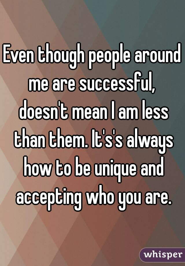 Even though people around me are successful,  doesn't mean I am less than them. It's's always how to be unique and accepting who you are.