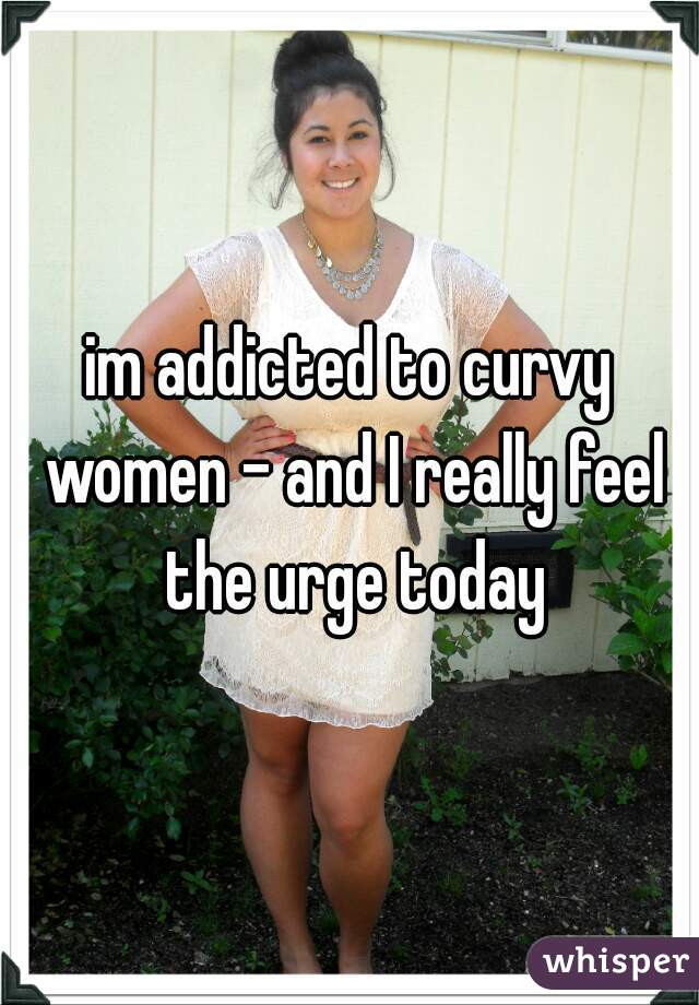 im addicted to curvy women - and I really feel the urge today