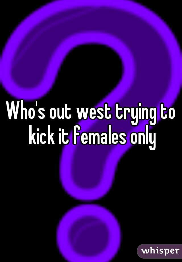 Who's out west trying to kick it females only