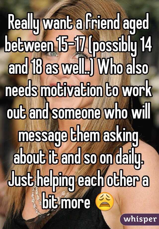 Really want a friend aged between 15-17 (possibly 14 and 18 as well..) Who also needs motivation to work out and someone who will message them asking about it and so on daily. Just helping each other a bit more 😩