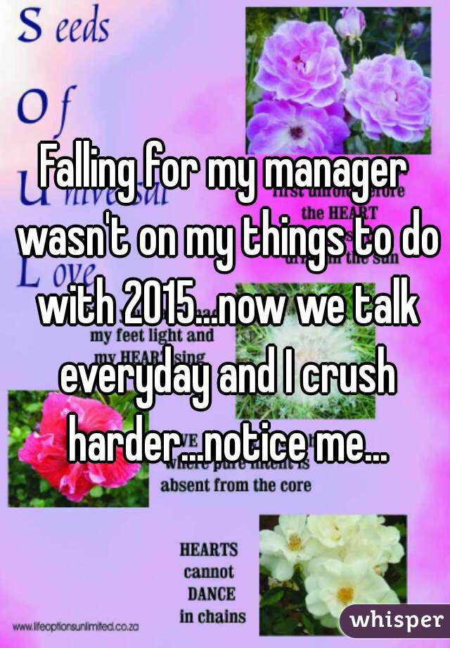 Falling for my manager wasn't on my things to do with 2015...now we talk everyday and I crush harder...notice me...