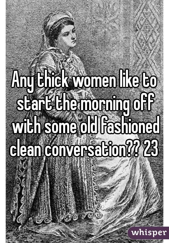 Any thick women like to start the morning off with some old fashioned clean conversation?? 23