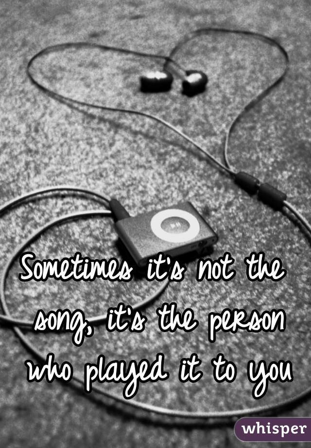 Sometimes it's not the song, it's the person who played it to you