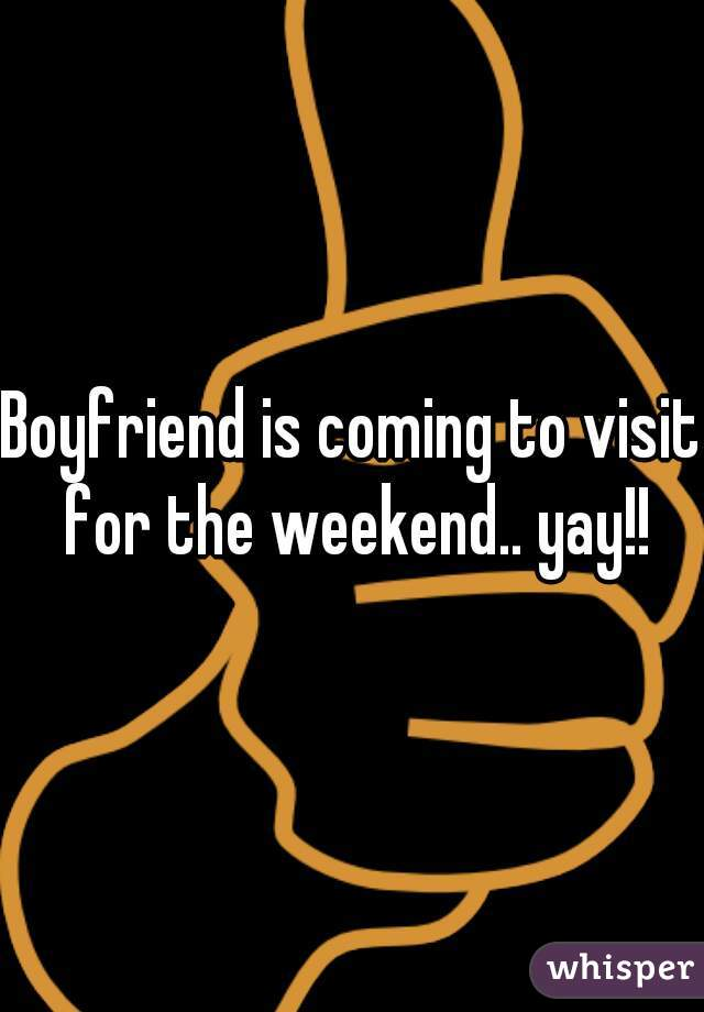 Boyfriend is coming to visit for the weekend.. yay!!