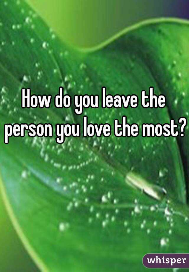 How do you leave the person you love the most?