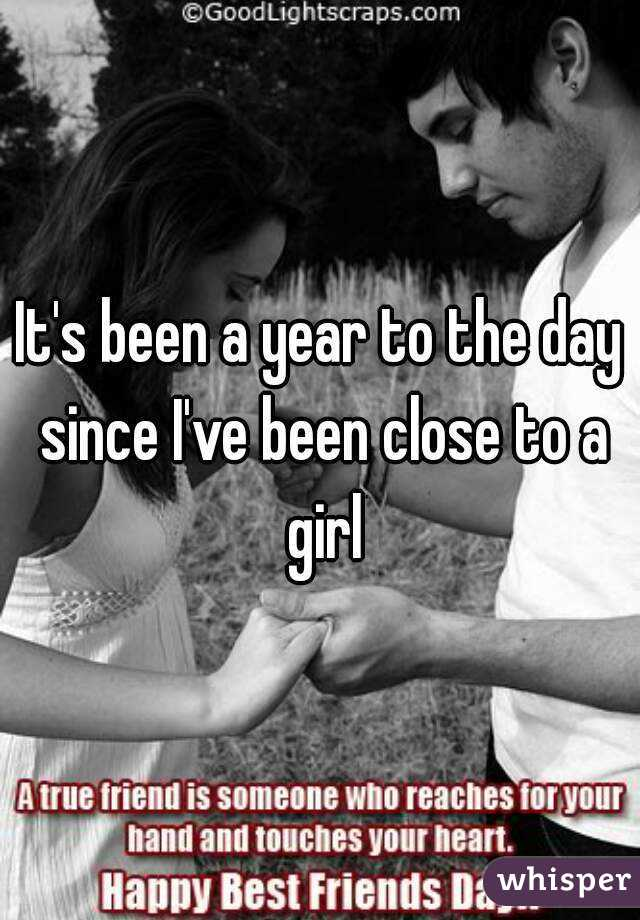 It's been a year to the day since I've been close to a girl