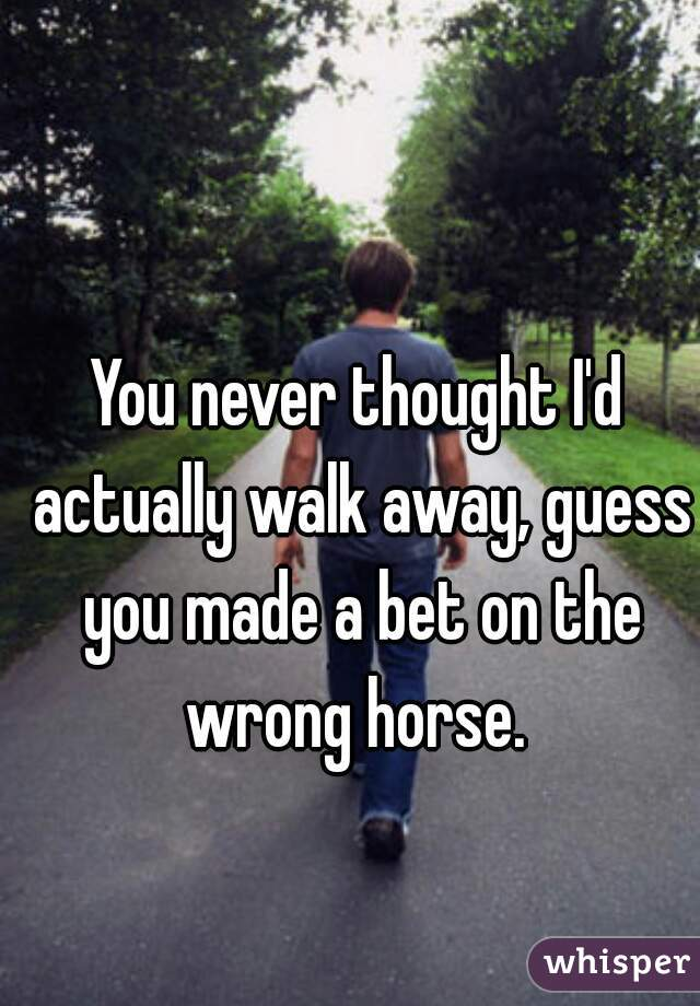 You never thought I'd actually walk away, guess you made a bet on the wrong horse.
