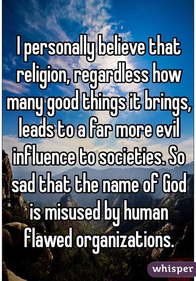 I personally believe that religion, regardless how many good things it brings, leads to a far more evil influence to societies. So sad that the name of God is misused by human flawed organizations.