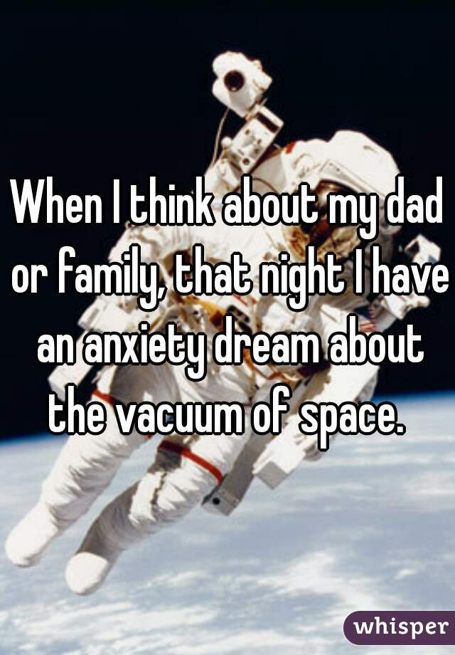 When I think about my dad or family, that night I have an anxiety dream about the vacuum of space.