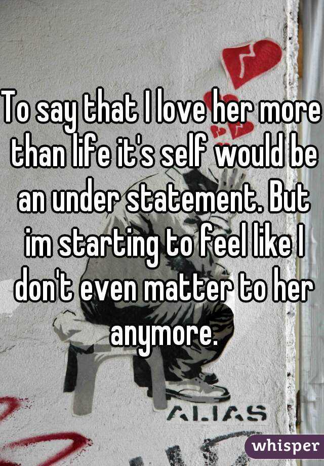 To say that I love her more than life it's self would be an under statement. But im starting to feel like I don't even matter to her anymore.