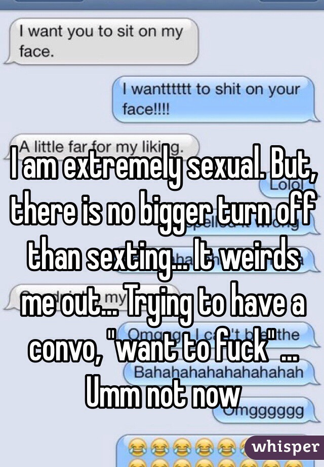 """I am extremely sexual. But, there is no bigger turn off than sexting... It weirds me out... Trying to have a convo, """"want to fuck"""" ... Umm not now"""
