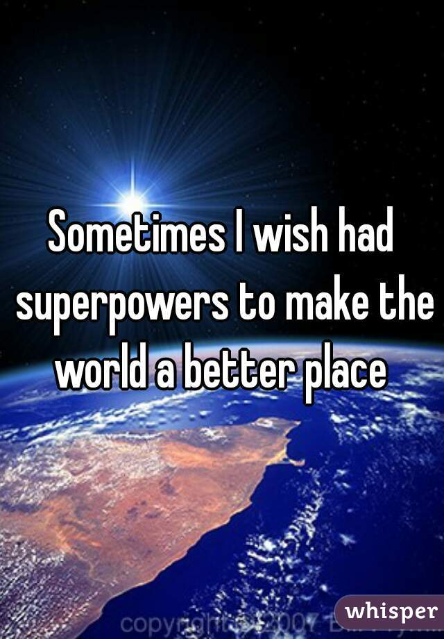 Sometimes I wish had superpowers to make the world a better place