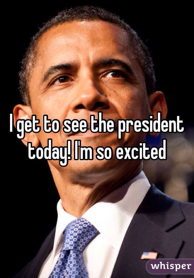 I get to see the president today! I'm so excited