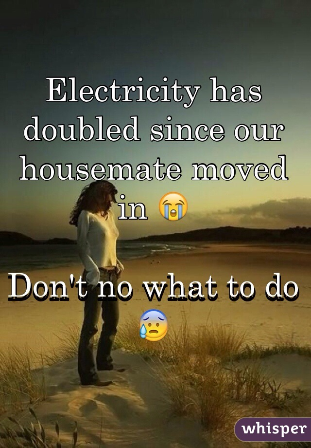 Electricity has doubled since our housemate moved in 😭  Don't no what to do 😰