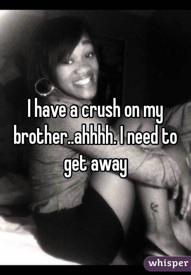 I have a crush on my brother..ahhhh. I need to get away