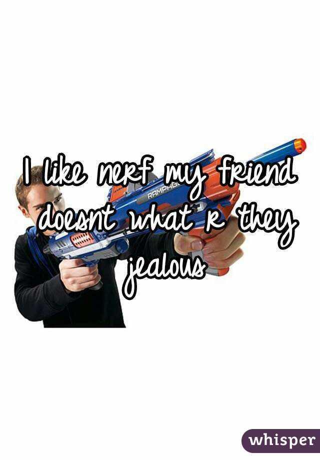 I like nerf my friend doesnt what r they jealous