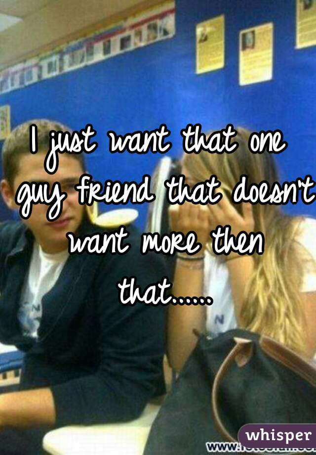 I just want that one guy friend that doesn't want more then that......