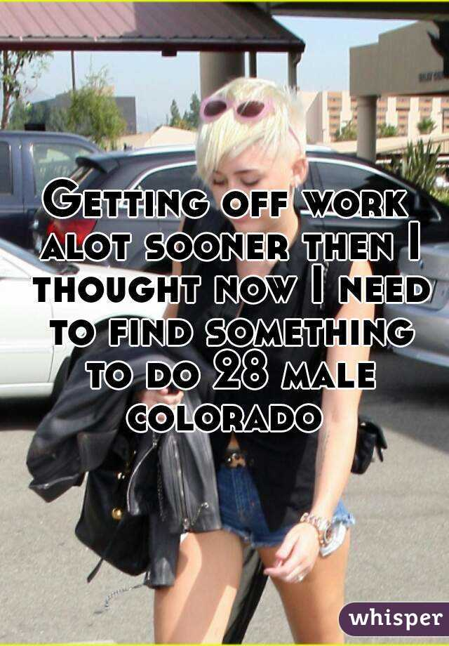 Getting off work alot sooner then I thought now I need to find something to do 28 male colorado
