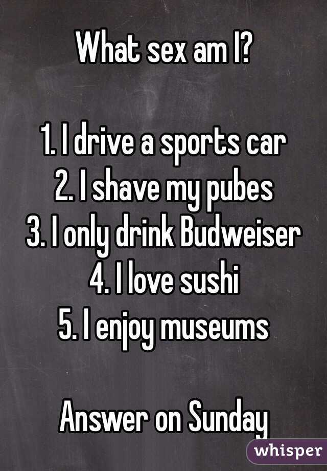 What sex am I?  1. I drive a sports car 2. I shave my pubes 3. I only drink Budweiser  4. I love sushi 5. I enjoy museums  Answer on Sunday