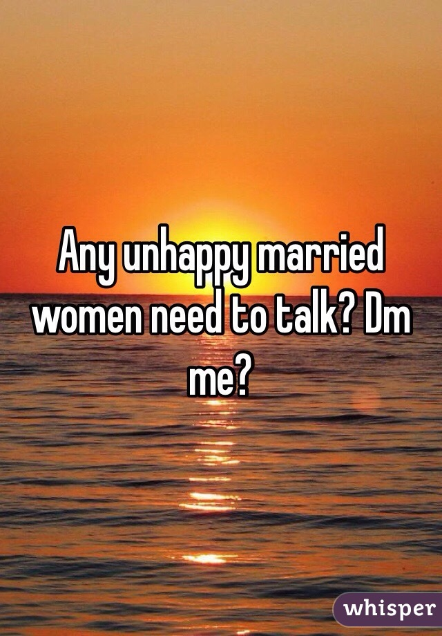 Any unhappy married women need to talk? Dm me?