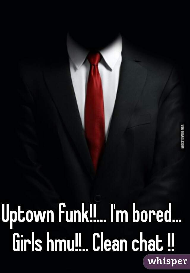 Uptown funk!!... I'm bored... Girls hmu!!.. Clean chat !!