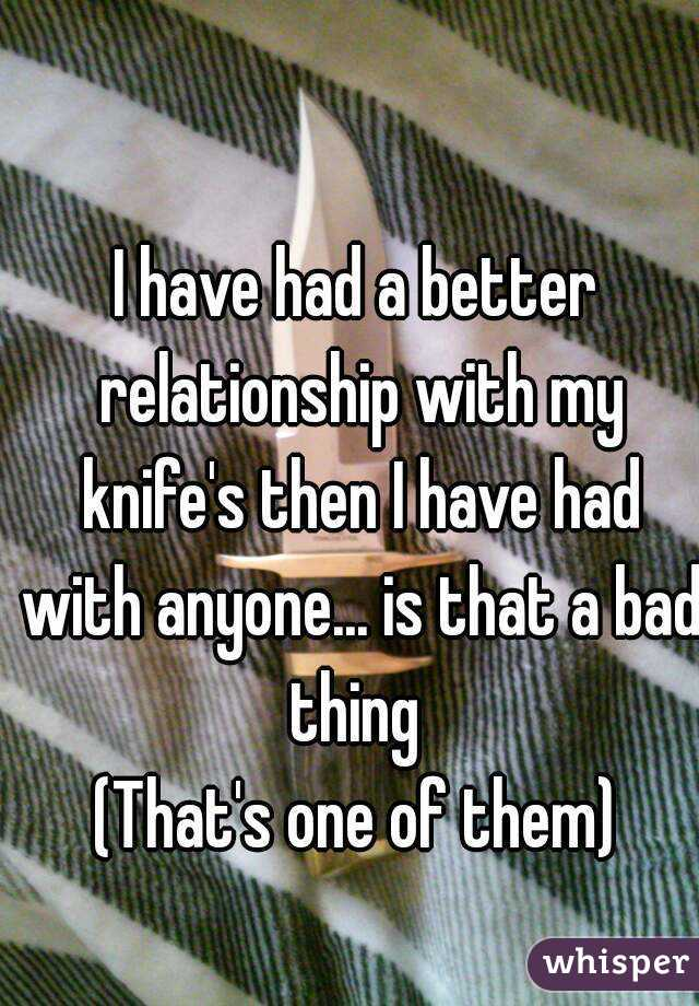 I have had a better relationship with my knife's then I have had with anyone... is that a bad thing  (That's one of them)