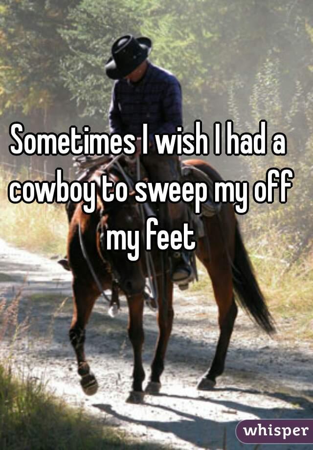 Sometimes I wish I had a cowboy to sweep my off my feet
