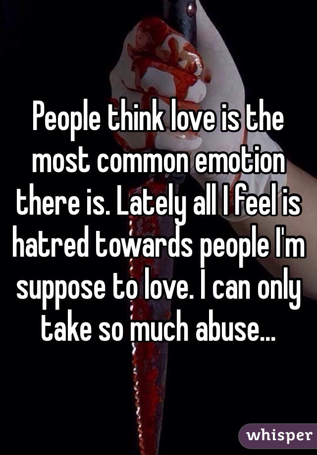 People think love is the most common emotion there is. Lately all I feel is hatred towards people I'm suppose to love. I can only take so much abuse...