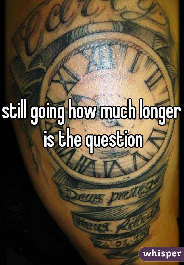still going how much longer is the question