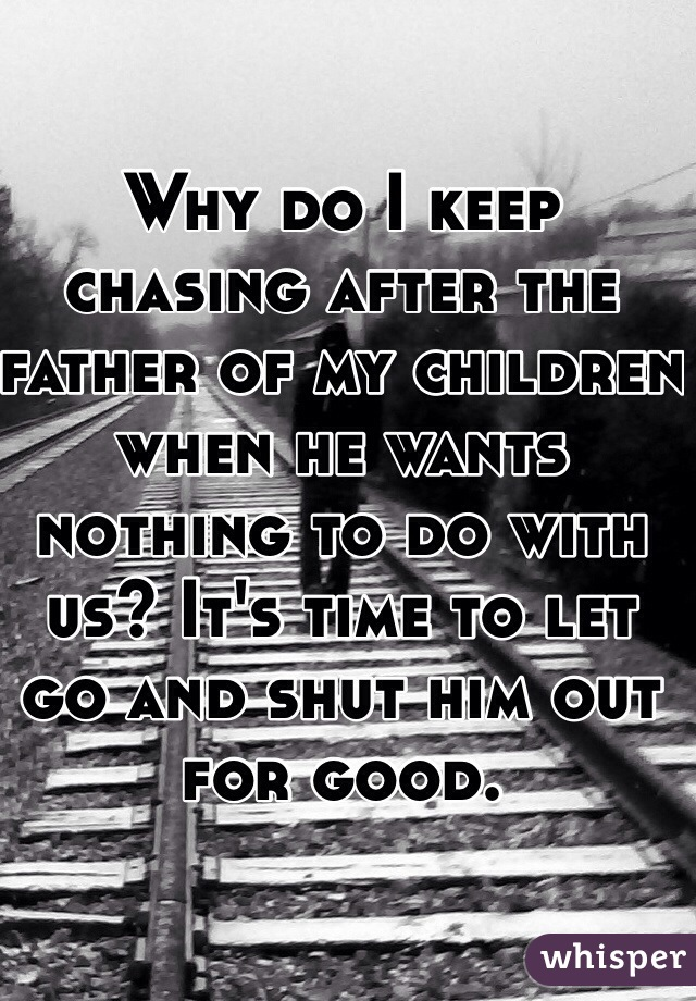 Why do I keep chasing after the father of my children when he wants nothing to do with us? It's time to let go and shut him out for good.