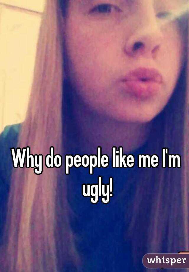 Why do people like me I'm ugly!