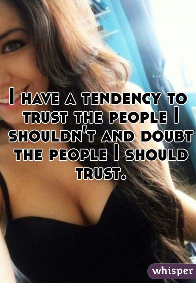 I have a tendency to trust the people I shouldn't and doubt the people I should trust.