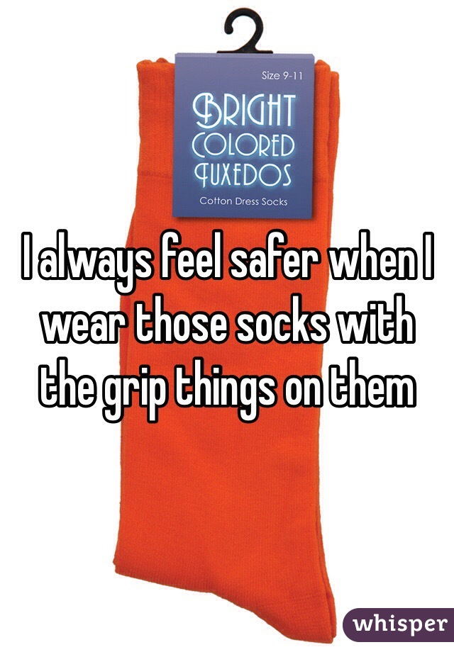 I always feel safer when I wear those socks with the grip things on them