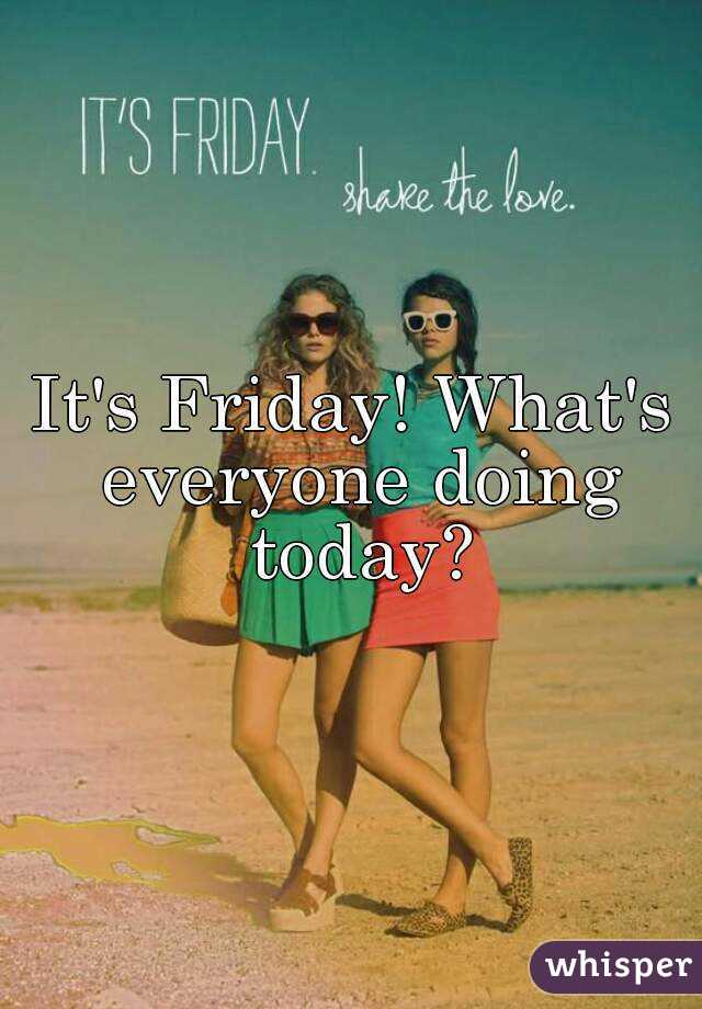 It's Friday! What's everyone doing today?