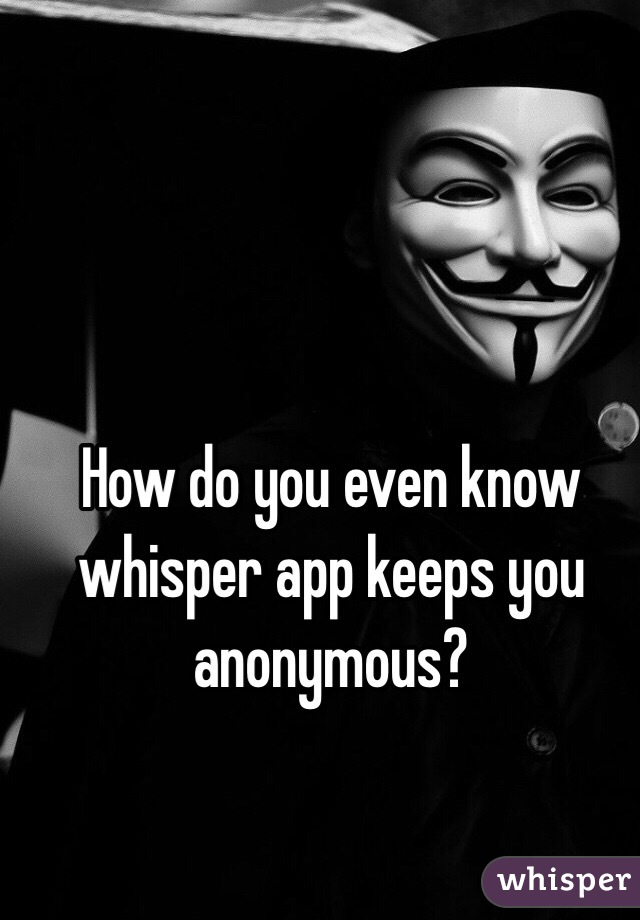 How do you even know whisper app keeps you anonymous?