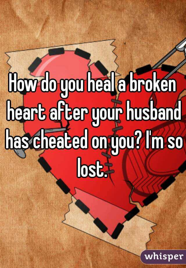 How do you heal a broken heart after your husband has cheated on you? I'm so lost.