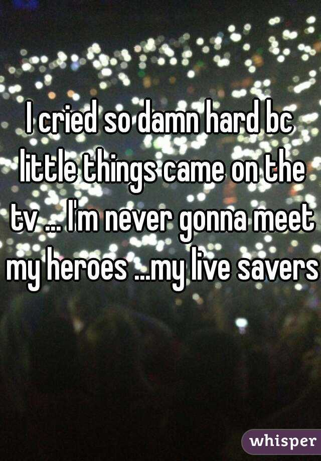 I cried so damn hard bc little things came on the tv ... I'm never gonna meet my heroes ...my live savers