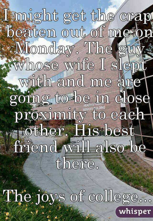 I might get the crap beaten out of me on Monday. The guy whose wife I slept with and me are going to be in close proximity to each other. His best friend will also be there.   The joys of college...