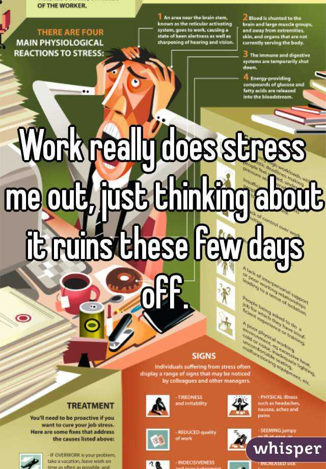 Work really does stress me out, just thinking about it ruins these few days off.