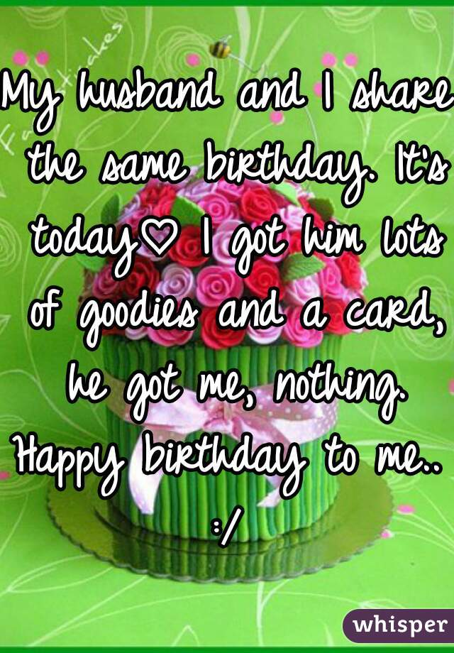 My husband and I share the same birthday. It's today♡ I got him lots of goodies and a card, he got me, nothing. Happy birthday to me.. :/