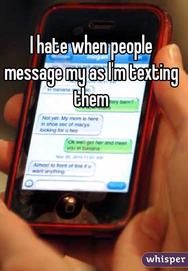 I hate when people message my as I'm texting them