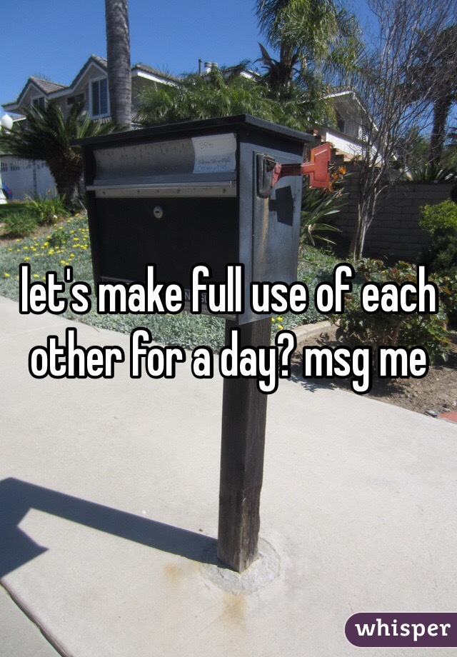 let's make full use of each other for a day? msg me