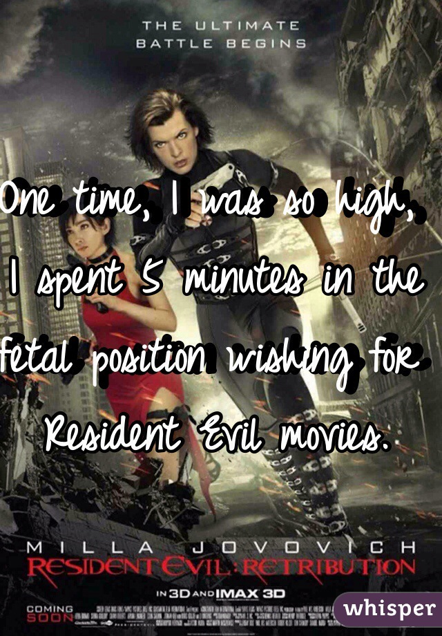One time, I was so high, I spent 5 minutes in the fetal position wishing for Resident Evil movies.