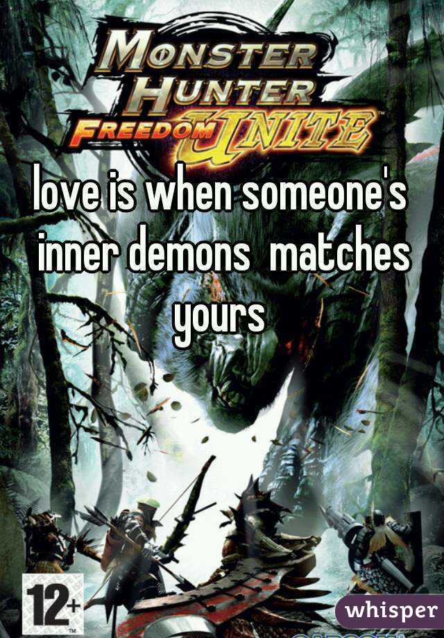 love is when someone's inner demons  matches yours