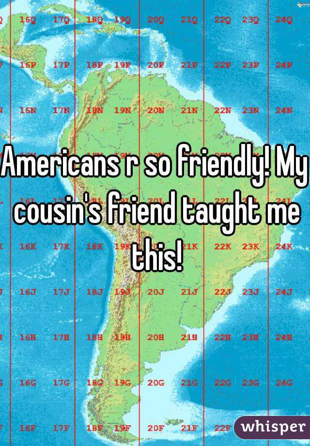 Americans r so friendly! My cousin's friend taught me this!