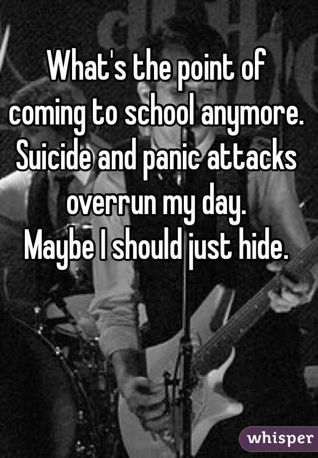 What's the point of coming to school anymore.  Suicide and panic attacks overrun my day.  Maybe I should just hide.